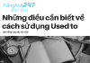 Cách sử dụng be used to, get used to và used to